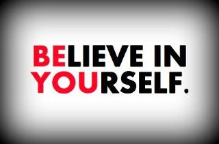 Believe--Believe in yourself, because no one else will