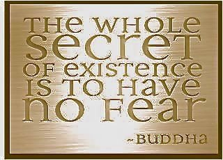 THE WHOLE SECRET OF EXISTENCE? LIVE WITH NO FEAR