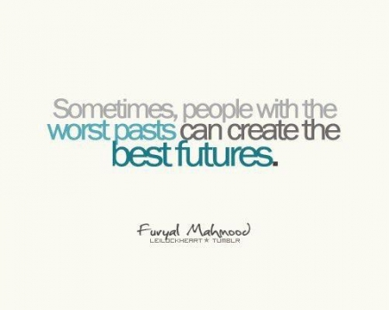 Sometimes people with the worst past create the best future