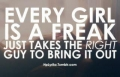 Every woman is a freak. It just takes the right guy to bring it out